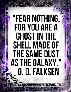 Fear nothing for you are a ghost in the shell made of the same dust as the galaxy