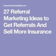 27 Referral Marketing Ideas to Get Referrals And Sell More Insurance