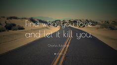 "Inspirational Entrepreneurship Quotes: ""Find what you love and let it kill you."" — Charles Bukowski"