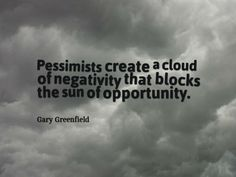 Pessimists create a cloud of negativity that blocks the sun of opportunity.  www.garygreenfield.com