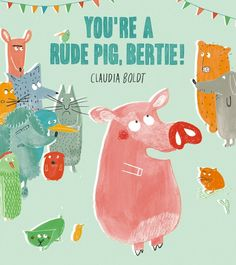 You're a Rude Pig, Bertie! by Claudia Boldt.