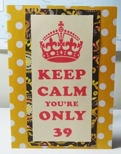 Funny 39th Birthday Card Keep Calm Card by PaperTechie on Etsy, $5.00 - Funny handmade birthday card for all those 39 year olds that are slightly nervous about turning 40. Keep calm you're only 39...Now panic you're almost 40!