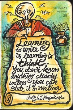 """Learning to write is learning to think.  You don't know anything clearly unless you can state it in writing."""