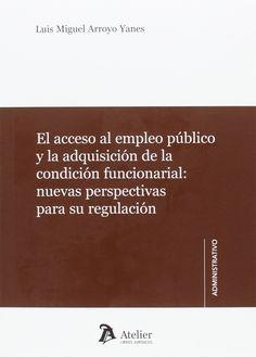 El acceso al empleo público y la adquisición de la condición funcionarial : nuevas perspectivas para su regulación / Luis Miguel Arroyo Yanes
