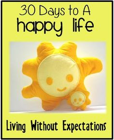 Life is happier and richer when we drop our expectations of others.  30 Day challenge