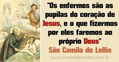 """""""Os enfermos são as pupilas do coração de Jesus, e o que fizermos por eles faremos ao próprio Deus."""" São Camilo de Lellis"""