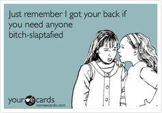 Just remember I got your back if you need anyone bitch-slaptafied.