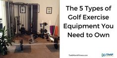 The 5 Types of Golf Exercise Equipment You Need to Own. You don't need a bunch of fancy equipment to get a great golf fitness workout. Besides your own body weight here are the top 5 pieces of equipment that are used in my golf fitness workouts.