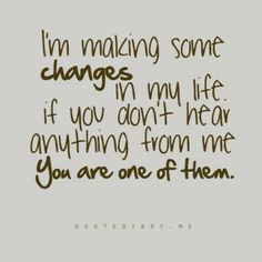 I'm making some changes in my life. If you don't hear anything from me you are one of them!