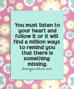 You must listen to your heart and follow it or it will find a million ways to remind you that there is something missing.