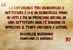 """La miglior cosa che potrei dirmi sarebbe: """"Provolino, statti zitto!"""" Ma visto che zitta non ci resto mai, mi cavo tanto di cappello nel condividere queste parole.   """"La differenza tra Democrazia e Dittatura è che in Democrazia prima si vota e poi si prendono ordini; in una Dittatura non c'è bisogno di sprecare il tempo andando a votare."""" Charles Bukowski - Compagno di sbronze  #charlesbukowski, #italiano, #italia, #politica, #democrazia, #dittatura, #votare, #sarcasmo, #fotocitazione… Charles Bukowski, Quotes Thoughts, Dexter Morgan, Book Art, My Love, Words, Link, Funny, Hilarious"""