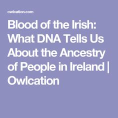 Blood of the Irish: What DNA Tells Us About the Ancestry of People in Ireland | Owlcation