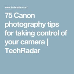 75 Canon photography tips for taking control of your camera   TechRadar