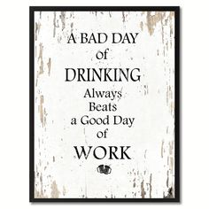 A bad day of drinking Funny Quote Saying Gift Ideas Home Décor Wall Art, Motivational, Inspirational, Quote, Handmade, Wisdom, Words, Gifts, Wall, Decor, Art, Decoration, Sales, Positive, Philosophy, Vintage, Cottage, Rustic,