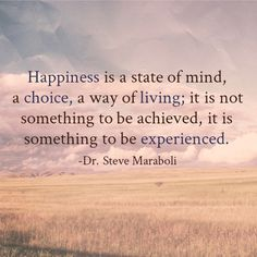 """Happiness is a state of mind, a choice, a way of living; it is not something to be achieved, it is something to be experienced."" - Steve Maraboli #quote"