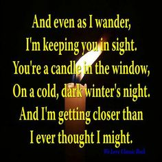 And even as I wander, I'm keeping you in sight. You're a candle in the window on a cold, dark winter's night ... REO Speedwagon