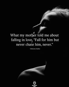 What my mother told me about falling in love Fall for him but never chase him never. Deep Relationship Quotes, Life Quotes Relationships, True Love Quotes, Faith Quotes, Quotes To Live By, Falling Out Of Love Quotes, Falling In Love, Forever Quotes, Learning Quotes