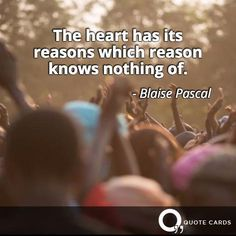 The heart has its reasons which reason knows nothing of.- Blaise Pascal