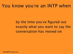 you know you're an intp when. . . this is too true, seriously it's why I never do well in the conversation part of college
