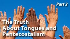 The Truth About Tongues and Pentecostalism (Part 2)