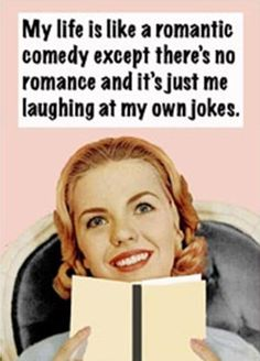 My life is like a romantic comedy...except there's no romance and it's just me laughing at my own jokes. Truth.