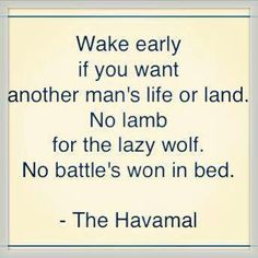 """Wake early if you want another man's life or land. No lamb for the lazy wolf. No battle's won in bed."" The Havamal"