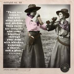 """ddittybit no. 48 """"There are friends who will offer advice and wisdom. Then there are cowgirls who come blasting through your door with whiskey, weapons, a shovel, and a plan."""" -unknown"""
