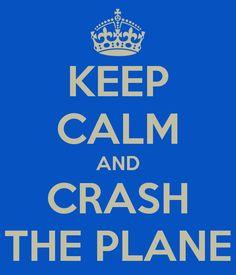 keep calm and crash a plane | KEEP CALM AND CRASH THE PLANE
