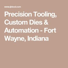 Precision Tooling, Custom Dies & Automation - Fort Wayne, Indiana
