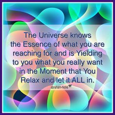 The Universe knows the essence of what you are reaching for and is yielding to you what you really want in the moment that you relax and let it all in. -Abraham Hicks Quotes