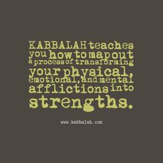 Kabbalah teaches you how to map out a process of transforming your physical, emotional and mental afflictions into strengths | www.kabbalah.com