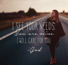 When you need, God knows. When you ask, God listens.When you believe, God works. - I see your needs. You are mine. I will care for you. -God