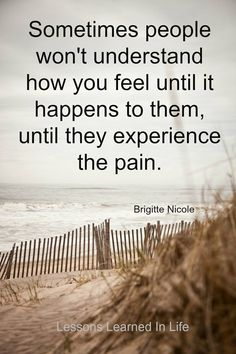 Sometimes people won't understand how you feel until it happens to them, until they experience the pain. Brigitte Nicole Lessons Learned In Life