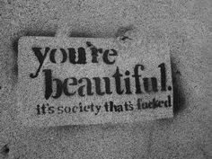 you're beautiful. it's society that's fucked.