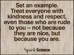 Set an example. Treat everybody with kindness and respect, even those that are rude to you-not because they are nice, but because you are.