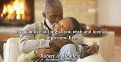 Robert A. Heinlein: May you live as long as you wish and love as long as you live.