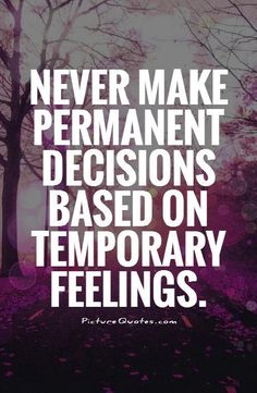 Never make permanent decisions based on temporary feelings. Picture Quotes.