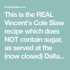 This is the REAL Vincent's Cole Slaw recipe which does NOT contain sugar, as served at the (now closed) Dallas seafood restaurant.