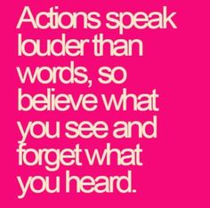 actions speak louder than words, so believe what you see and forget what you heard