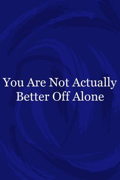 You Are Not Actually Better Off Alone Better Off Alone, Relationship Quotes For Him, Wellness