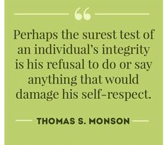 """""""Perhaps the surest test of an individual's integrity is his refusal to do or say anything that would damage his self-respect."""" From #PresMonson's pinterest.com/pin/24066179228814793 inspiring message lds.org/ensign/1988/03/in-quest-of-the-abundant-life. Learn more lds.org/youth/for-the-strength-of-youth/honesty-and-integrity and #passiton. #ShareGoodness"""