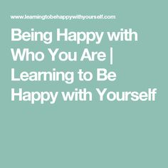 Being Happy with Who You Are | Learning to Be Happy with Yourself