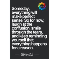 Someday everything will make perfect sense so for now laugh at the confusion smile through the tears and keep reminding yourself that everthing happens for a reason