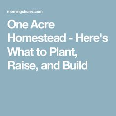 One Acre Homestead - Here's What to Plant, Raise, and Build