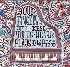 So true: your fingers hit the keys (or the notes) but your heart plays the piece.