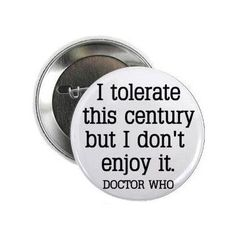 """Doctor Dr Who Quote - I TOLERATE THIS CENTURY BUT I DON'T ENJOY IT (1.5"""" pin-back button (small)) Larkin http://www.amazon.com/dp/B00AUMUYUO/ref=cm_sw_r_pi_dp_uPLIub0VGXJWD"""