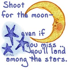 Shoot for the moon - even if you miss . you'll land among the stars. The Words, Moon Quotes, Life Quotes, Great Quotes, Quotes To Live By, Motivational Quotes, Inspirational Quotes, Sr1, Words Worth