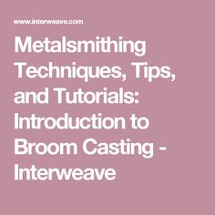 Metalsmithing Techniques, Tips, and Tutorials: Introduction to Broom Casting - Interweave