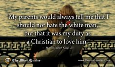 "themindquotes.com : Martin Luther King, Jr. Quotes on Men and Love""My parents would always tell me that I should not hate the white man, but that it was my duty as a Christian to love him."" ~ Martin Luther King, Jr."