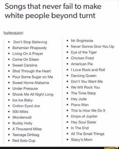 Songs that never fail to make white people beyond turnt Never Gonna Give You Up Bohemian Rhapsody Living On A Prayer Eye ºf the Tiger Come On Eileen Chicken Fried American Pie Sweet Caroline Shot Thro Music Mood, Mood Songs, Tumblr Funny, Funny Memes, Hilarious, It's Funny, Song Memes, Funny Pics, Come On Eileen